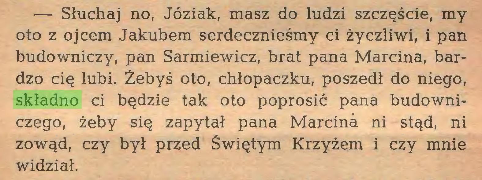 (...) — Słuchaj no, Józiak, masz do ludzi szczęście, my oto z ojcem Jakubem serdecznieśmy ci życzliwi, i pan budowniczy, pan Sarmiewicz, brat pana Marcina, bardzo cię lubi. Żebyś oto, chłopaczku, poszedł do niego, składno ci będzie tak oto poprosić pana budowniczego, żeby się zapytał pana Marcina ni stąd, ni zowąd, czy był przed Świętym Krzyżem i czy mnie widział...