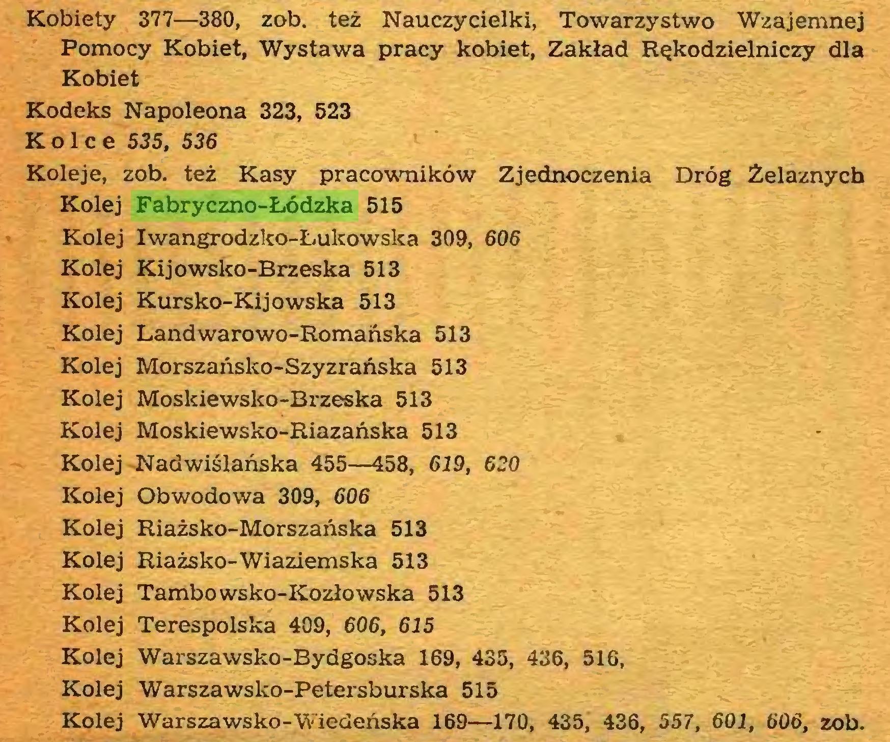 (...) Kobiety 377—380, zob. też Nauczycielki, Towarzystwo Wzajemnej Pomocy Kobiet, Wystawa pracy kobiet, Zakład Rękodzielniczy dla Kobiet Kodeks Napoleona 323, 523 Kolce 535, 536 Koleje, zob. też Kasy pracowników Zjednoczenia Dróg Żelaznych Kolej Fabryczno-Łódzka 515 Kolej Iwangrodzko-Łulcowska 309, 606 Kolej Kijowsko-Brzeska 513 Kolej Kursko-Kijowska 513 Kolej Landwarowo-Romanska 513 Kolej Morszańsko-Szyzrańska 513 Kolej Moskiewsko-Brzeska 513 Kolej Moskiewsko-Riazańska 513 Kolej Nadwiślańska 455—458, 619, 620 Kolej Obwodowa 309, 606 Kolej Riażsko-Morszańska 513 Kolej Riażsko-Wiaziemska 513 Kolej Tambowsko-Kozłowska 513 Kolej Terespolska 409, 606, 615 Kolej Warszawsko-Bydgoska 169, 435, 436, 516, Kolej Warszawsko-Petersburska 515 Kolej Warszawsko-Wiedeńska 169—170, 435, 436, 557, 601, 606, zob...