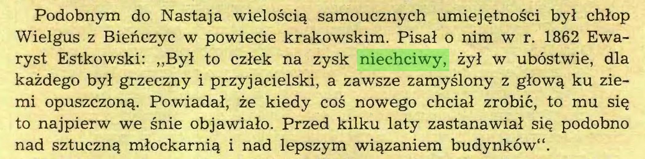 """(...) Podobnym do Nastaja wielością samoucznych umiejętności był chłop Wielgus z Bieńczyc w powiecie krakowskim. Pisał o nim w r. 1862 Ewaryst Estkowski: """"Był to człek na zysk niechciwy, żył w ubóstwie, dla każdego był grzeczny i przyjacielski, a zawsze zamyślony z głową ku ziemi opuszczoną. Powiadał, że kiedy coś nowego chciał zrobić, to mu się to najpierw we śnie objawiało. Przed kilku laty zastanawiał się podobno nad sztuczną młockarnią i nad lepszym wiązaniem budynków""""..."""