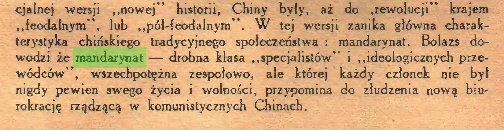 """(...) cjalnej wersji """"nowej"""" historii, Chiny były, aż do .rewolucji"""" krajem """"feodalnym"""", lub """"pół-feodalnym"""". W tej wersji zanika główna charakterystyka chińskiego tradycyjnego społeczeństwa : mandarynat. Bolazs dowodzi że mandarynat — drobna klasa """"specjalistów"""" i """"ideologicznych przewódców"""", wszechpotężna zespołowo, ale której każdy członek nie był nigdy pewien swego życia i wolności, przypomina do złudzenia nową biurokrację rządzącą w komunistycznych Chinach..."""