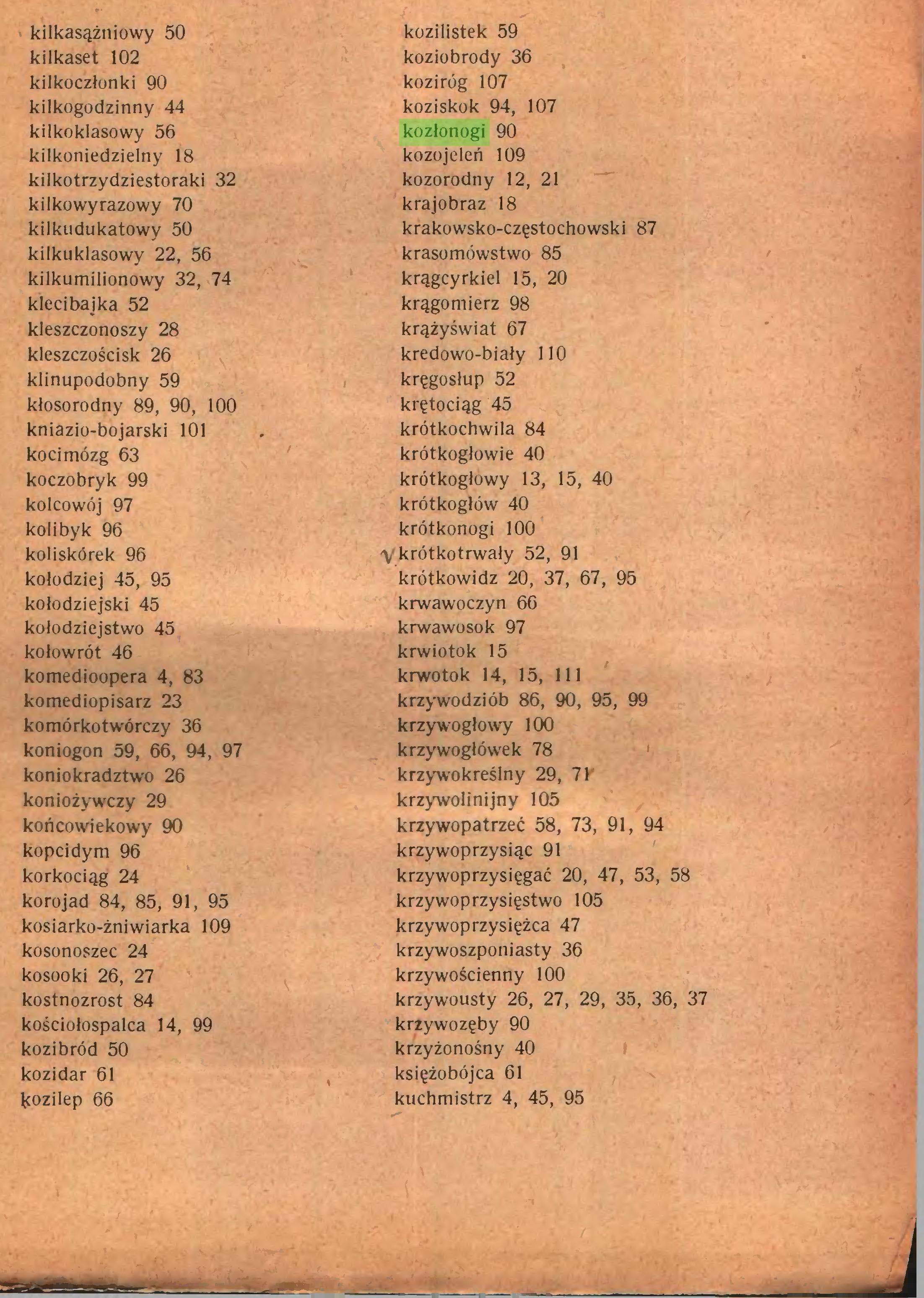 (...) kilkasążniowy 50 kozilistek 59 kilkaset 102 koziobrody 36 kilkoczłonki 90 koziróg 107 kilkogodzinny 44 koziskok 94, 107 kilkoklasowy 56 kozłonogi 90 kilkoniedzielny 18 kozojeleń 109 kilkotrzydziestoraki 32 kozorodny 12, 21 kilkowyrazowy 70 krajobraz 18 kilkudukatowy 50 krakowsko-częstochowski 87 kilkuklasowy 22, 56 krasomówstwo 85 kilkumilionowy 32, 74 krągcyrkiel 15, 20 klecibajka 52 krągomierz 98 kleszczonoszy 28 krążyświat 67 kleszczościsk 26 kredowo-biały 110 klinupodobny 59 kręgosłup 52 kłosorodny 89, 90, 100 krętociąg 45 kniazio-bojarski 101 krótkochwila 84 koci mózg 63 krótkogłowie 40 koczobryk 99 krótkogłowy 13, 15, 40 kolcowój 97 krótkogłów 40 kolibyk 96 krótkonogi 100 koliskórek 96 'V krótkotrwały 52, 91 kołodziej 45, 95 krótkowidz 20, 37, 67, 95 kołodziejski 45 krwawoczyn 66 kołodziejstwo 45 krwawosok 97 kołowrót 46 krwiotok 15 komedioopera 4, 83 krwotok 14, 15, 111 komediopisarz 23 krzywodziób 86, 90, 95, 99 komórkotwórczy 36 krzywogłowy 100 koniogon 59, 66, 94, 97 krzywogłówek 78 koniokradztwo 26 krzywokreślny 29, 71 koniożywczy 29 krzywolinijny 105 końcowiekowy 90 krzywopatrzeć 58, 73, 91, 94 kopcidym 96 krzywoprzysiąc 91 korkociąg 24 krzywoprzysięgać 20, 47, 53, 58 korojad 84, 85, 91, 95 krzywoprzysięstwo 105 kosiarko-żniwiarka 109 krzywoprzysiężca 47 kosonoszec 24 krzywoszponiasty 36 kosooki 26, 27 krzywościenny 100 kostnozrost 84 krzywousty 26, 27, 29, 35, 36, 37 kościołospalca 14, 99 krzywozęby 90 kozi bród 50 krzyżonośny 40 kozidar 61 księżobójca 61 kozilep 66 kuchmistrz 4, 45, 95 J...