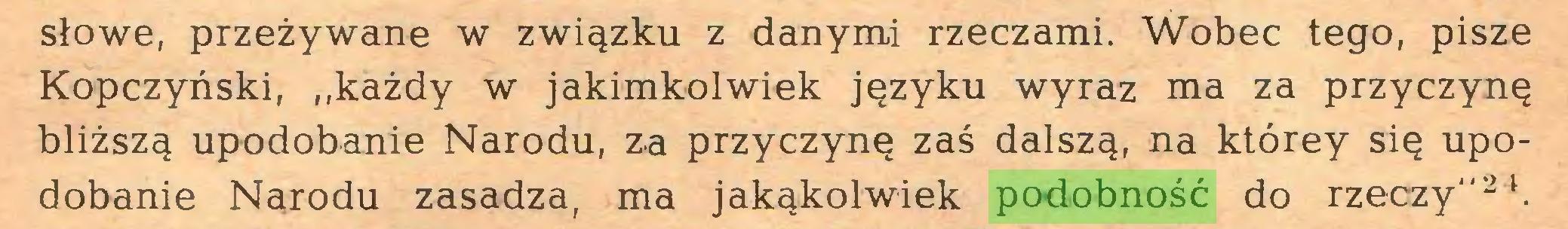 """(...) słowe, przeżywane w związku z danymi rzeczami. Wobec tego, pisze Kopczyński, ,,każdy w jakimkolwiek języku wyraz ma za przyczynę bliższą upodobanie Narodu, za przyczynę zaś dalszą, na którey się upodobanie Narodu zasadza, ma jakąkolwiek podobność do rzeczy""""24..."""