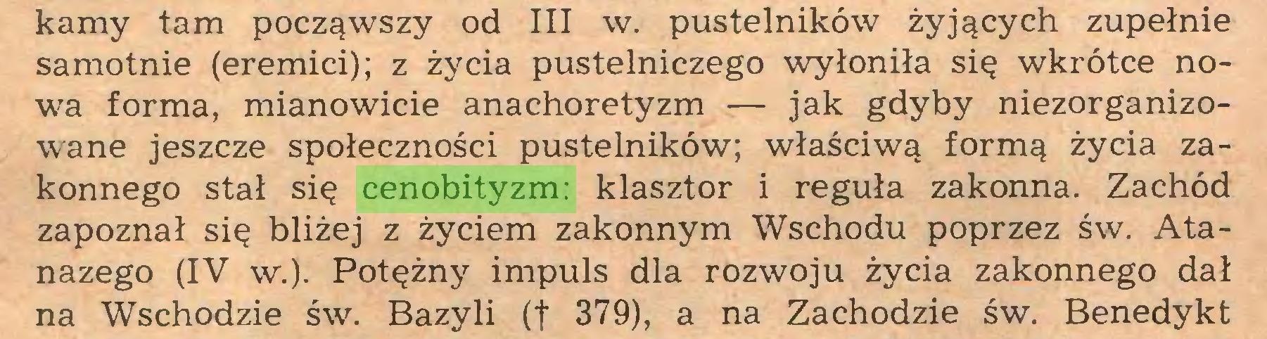(...) kamy tam począwszy od III w. pustelników żyjących zupełnie samotnie (eremici); z życia pustelniczego wyłoniła się wkrótce nowa forma, mianowicie anachoretyzm — jak gdyby niezorganizowane jeszcze społeczności pustelników; właściwą formą życia zakonnego stał się cenobityzm: klasztor i reguła zakonna. Zachód zapoznał się bliżej z życiem zakonnym Wschodu poprzez św. Atanazego (IV w.). Potężny impuls dla rozwoju życia zakonnego dał na Wschodzie św. Bazyli (f 379), a na Zachodzie św. Benedykt...