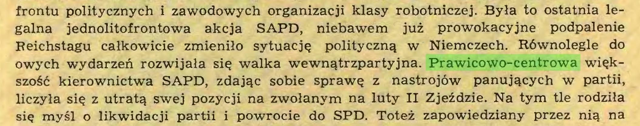 (...) frontu politycznych i zawodowych organizacji klasy robotniczej. Była to ostatnia legalna jednolitofrontowa akcja SAPD, niebawem już prowokacyjne podpalenie Reichstagu całkowicie zmieniło sytuację polityczną w Niemczech. Równolegle do owych wydarzeń rozwijała się walka wewnątrzpartyjna. Prawicowo-centrowa większość kierownictwa SAPD, zdając sobie sprawę z nastrojów panujących w partii, liczyła się z utratą swej pozycji na zwołanym na luty II Zjeździe. Na tym tle rodziła się myśl o likwidacji partii i powrocie do SPD. Toteż zapowiedziany przez nią na...