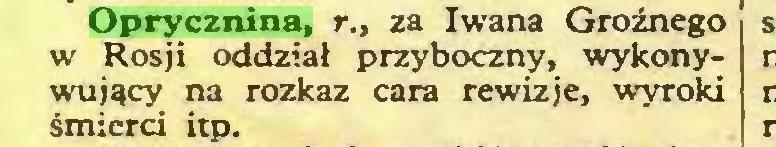 (...) Oprycznina, r., za Iwana Groźnego w Rosji oddział przyboczny, wykonywujący na rozkaz cara rewizje, wyroki śmierci itp...