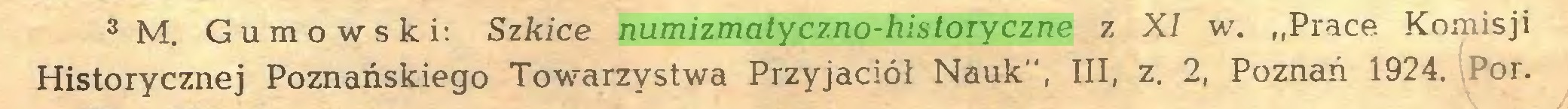 """(...) s m. Gumowski: Szkice numizmatyczno-historyczne z XI w. """"Prace Komisji Historycznej Poznańskiego Towarzystwa Przyjaciół Nauk"""", III, z. 2, Poznań 1924. 3or..."""