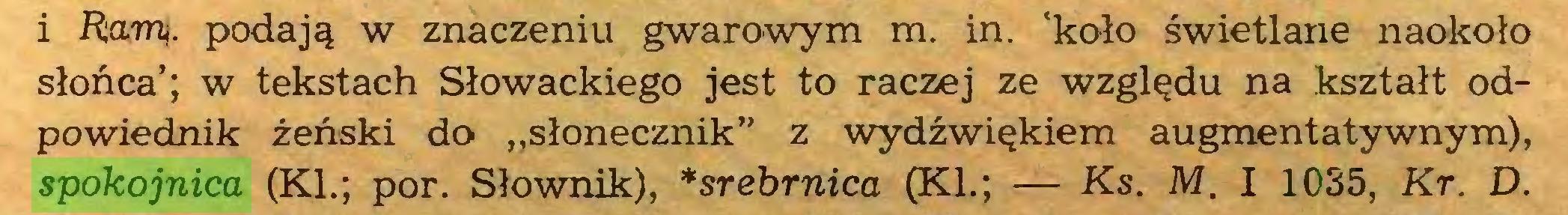 """(...) i Rann. podają w znaczeniu gwarowym m. in. 'koło świetlane naokoło słońca'; w tekstach Słowackiego jest to raczej ze względu na kształt odpowiednik żeński do """"słonecznik"""" z wydźwiękiem augmentatywnym), spokojnica (KI.; por. Słownik), *srebrnica (KI.; — Ks. M. I 1035, Kr. D..."""