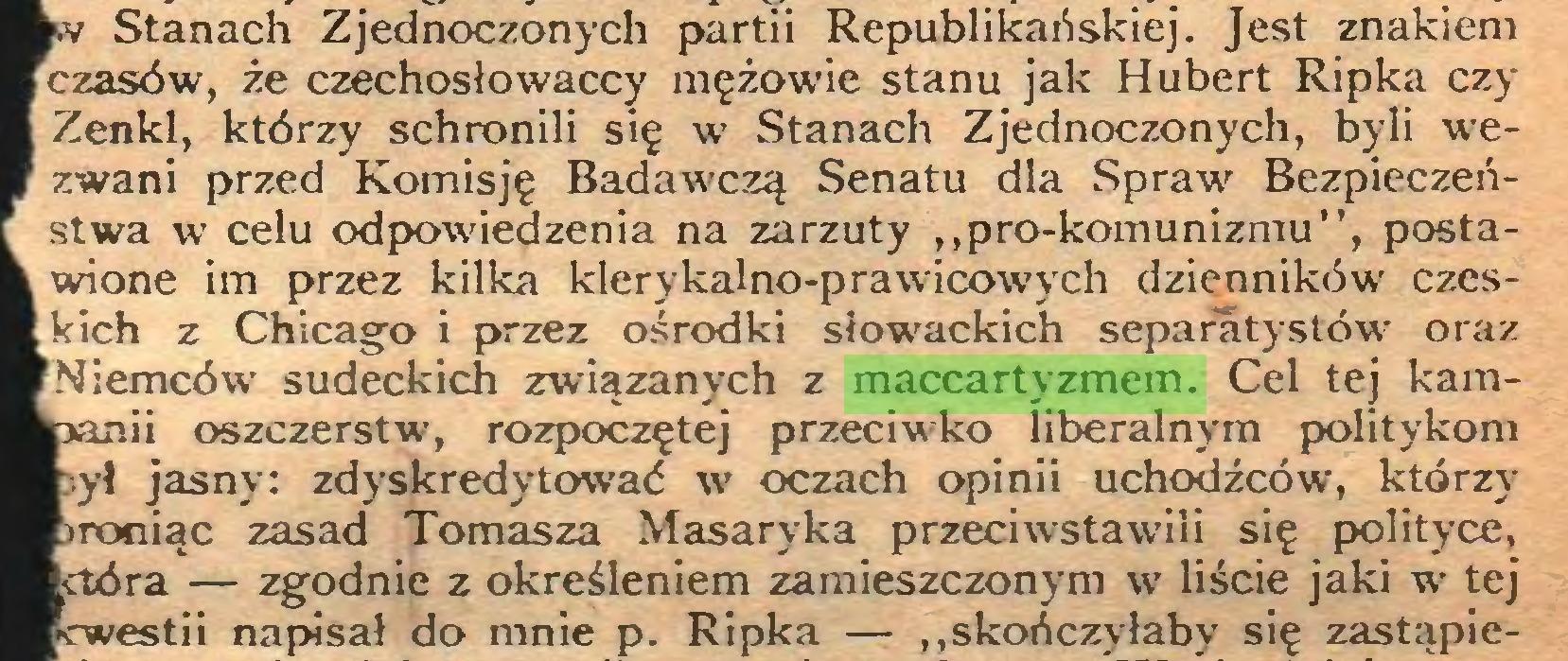 """(...) v Stanach Zjednoczonych partii Republikańskiej. Jest znakiem czasów, że czechosłowaccy mężowie stanu jak Hubert Ripka czy Zenkl, którzy schronili się w Stanach Zjednoczonych, byli wezwani przed Komisję Badawczą Senatu dla Spraw Bezpieczeństwa w celu odpowiedzenia na zarzuty ,,pro-komunizmu"""", postawione im przez kilka klerykalno-prawicowych dzienników czeskich z Chicago i przez ośrodki słowackich separatystów oraz Niemców sudeckich związanych z maccartyzmem. Cel tej kamoszczerstw, rozpoczętej przeciwko liberalnym politykom ył jasny: zdyskredytować w oczach opinii uchodźców, którzy roniąc zasad Tomasza Masaryka przeciwstawili się polityce, ra — zgodnie z określeniem zamieszczonym w liście jaki w tej estii napisał do mnie p. Ripka — """"skończyłaby się zastąpie..."""