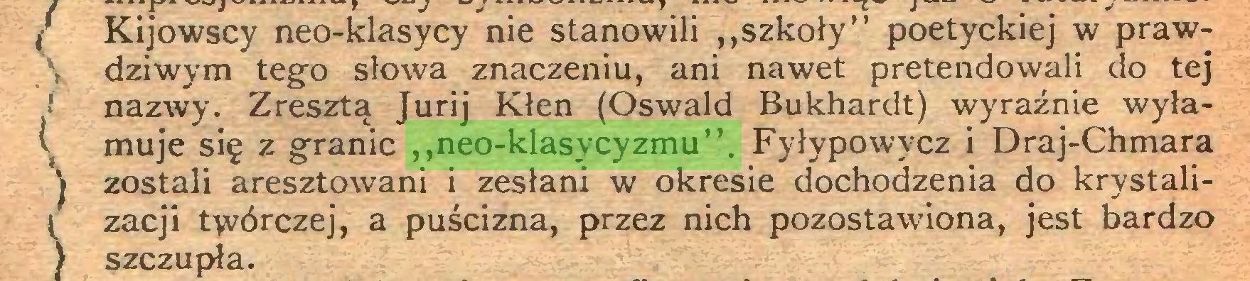 """(...) / Kijowscy neo-klasycy nie stanowili """"szkoły"""" poetyckiej w prawV dziwym tego słowa znaczeniu, ani nawet pretendowali do tej i nazwy. Zresztą Jurij Kłen (Oswald Bukhardt) wyraźnie wyłamuje się z granic ,,neo-klasycyzmu"""". Fyłypowycz i Draj-Chmara j zostali aresztowani i zesłani w okresie dochodzenia do krystali\ zacji tyvórczej, a puścizna, przez nich pozostawiona, jest bardzo ) szczupła..."""