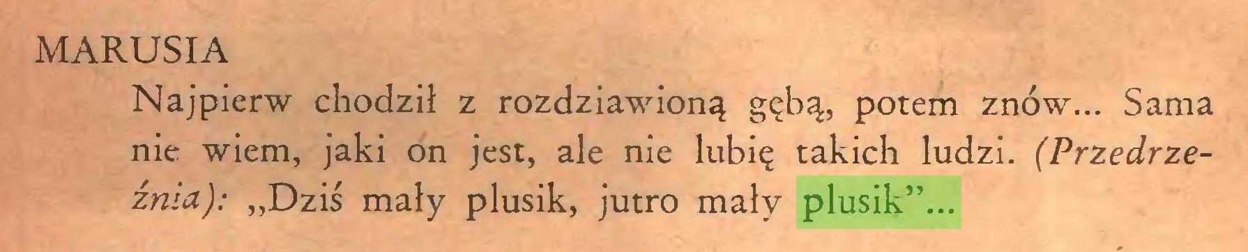 """(...) MARUSIA Najpierw chodził z rozdziawioną gębą, potem znów... Sama nie wiem, jaki on jest, ale nie lubię takich ludzi. (Przedrzeźnia): """"Dziś mały plusik, jutro mały plusik""""..."""