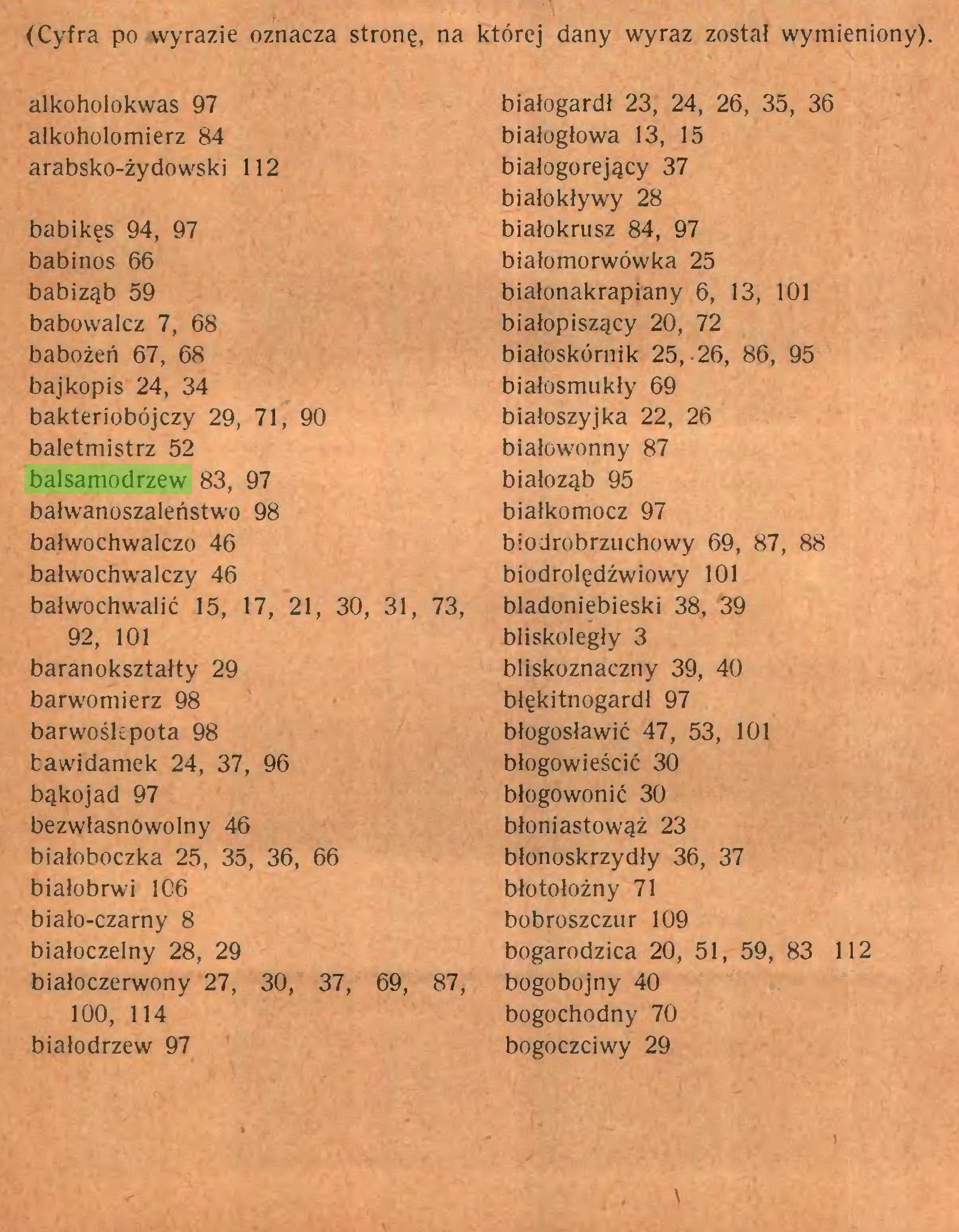 (...) (Cyfra po wyrazie oznacza stronę, na której dany wyraz został wymieniony). alkoholokwas 97 białogardł 23, 24, 26, 35, 36 alkoholomierz 84 białogłowa 13, 15 arabsko-żydowski 112 białogorejący 37 białokływy 28 babikęs 94, 97 białokrusz 84, 97 babinos 66 białomorwówka 25 babiząb 59 białonakrapiany 6, 13, 101 babowalcz 7, 68 białopiszący 20, 72 babożeń 67, 68 białoskórnik 25,-26, 86, 95 bajkopis 24, 34 białosmukły 69 bakteriobójczy 29, 71, 90 białoszyjka 22, 26 baletmistrz 52 białowonny 87 balsamodrzew 83, 97 białoząb 95 bałwanoszaleństwo 98 białkomocz 97 bałwochwalczo 46 biodrobrzuchowy 69, 87, 88 bałwochwalczy 46 biodrolędżwiowy 101 bałwochwalić 15, 17, 21, 30, 31, 73, bladoniebieski 38, 39 92, 101 bliskoległy 3 baranokształty 29 bliskoznaczny 39, 40 barwomierz 98 blękitnogardł 97 barwośkpota 98 błogosławić 47, 53, 101 tawidamek 24, 37, 96 błogowieścić 30 bąkojad 97 błogowonić 30 bezwłasnowolny 46 błoniastowąż 23 białoboczka 25, 35, 36, 66 błonoskrzydły 36, 37 białobrwi 106 błotołożny 71 biało-czarny 8 bobroszczur 109 białoczelny 28, 29 bogarodzica 20, 51, 59, 83 112 białoczerwony 27, 30, 37, 69, 87, bogobojny 40 100, 114 bogochodny 70 białodrzew 97 bogoczciwy 29 \...