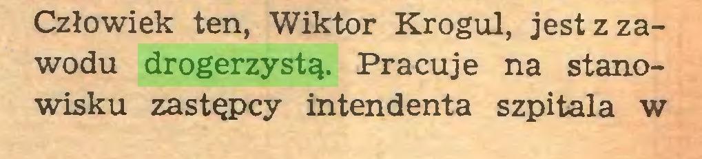 (...) Człowiek ten, Wiktor Krogul, jest z zawodu drogerzystą. Pracuje na stanowisku zastępcy intendenta szpitala w...