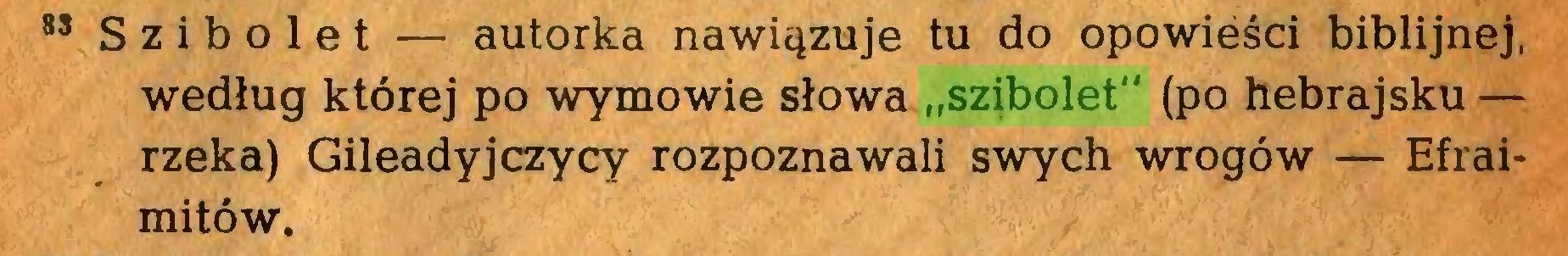 """(...) 88 Szibolet — autorka nawiązuje tu do opowieści biblijnej, według której po wymowie słowa """"szibolet"""" (po hebrajsku — rzeka) Gileadyjczycy rozpoznawali swych wrogów — Efraimitów..."""