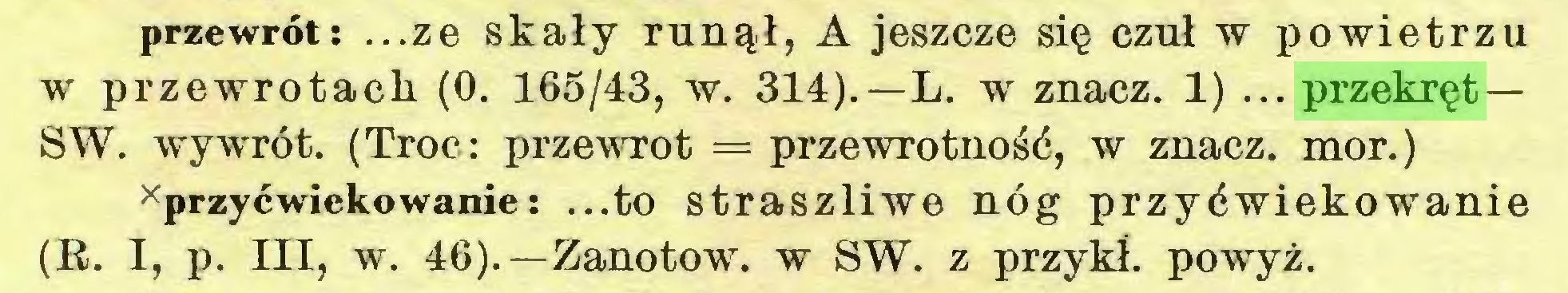 (...) przewrót: ...ze skały runął, A jeszcze się czuł w powietrzu w przewrotach (0. 165/43, w. 314).—L. w znacz. 1) ... przekręt — SW. wywrót. (Troć: przewrót = przewrotność, w znacz, mor.) xprzyćwiekowanie: ...to straszliwe nóg przyćwiekowanie (R. I, p. III, w. 46).—Zanotow. w SW. z przykł. powyż...