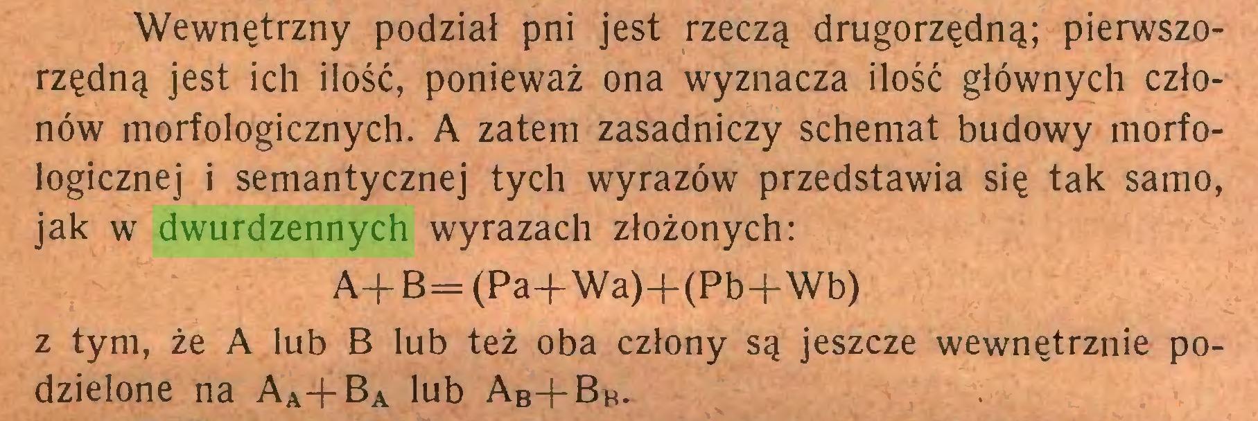 (...) Wewnętrzny podział pni jest rzeczą drugorzędną; pierwszorzędną jest ich ilość, ponieważ ona wyznacza ilość głównych członów morfologicznych. A zatem zasadniczy schemat budowy morfologicznej i semantycznej tych wyrazów przedstawia się tak samo, jak w dwurdzennych wyrazach złożonych: A+ B= (Pa+Wa)+(Pb+Wb) z tym, że A lub B lub też oba człony są jeszcze wewnętrznie podzielone na Aa-(-Ba lub Ab+Bb...