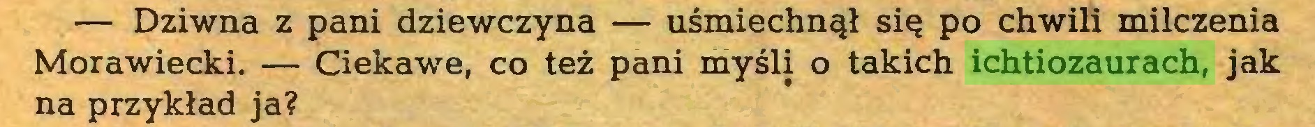 (...) — Dziwna z pani dziewczyna — uśmiechnął się po chwili milczenia Morawiecki. — Ciekawe, co też pani myśli o takich ichtiozaurach, jak na przykład ja?...