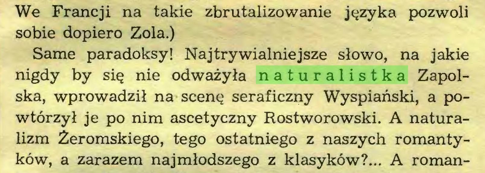(...) We Francji na takie zbrutalizowanie języka pozwoli sobie dopiero Zola.) Same paradoksy! Najtrywialniejsze słowo, na jakie nigdy by się nie odważyła naturalistka Zapolska, wprowadził na scenę seraficzny Wyspiański, a powtórzył je po nim ascetyczny Rostworowski. A naturalizm Żeromskiego, tego ostatniego z naszych romantyków, a zarazem najmłodszego z klasyków?... A roman...