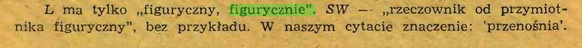 """(...) L ma tylko """"figuryczny, figurycznie"""". SW — """"rzeczownik od przymiotnika figuryczny"""", bez przykładu. W naszym cytacie znaczenie: 'przenośnia'..."""