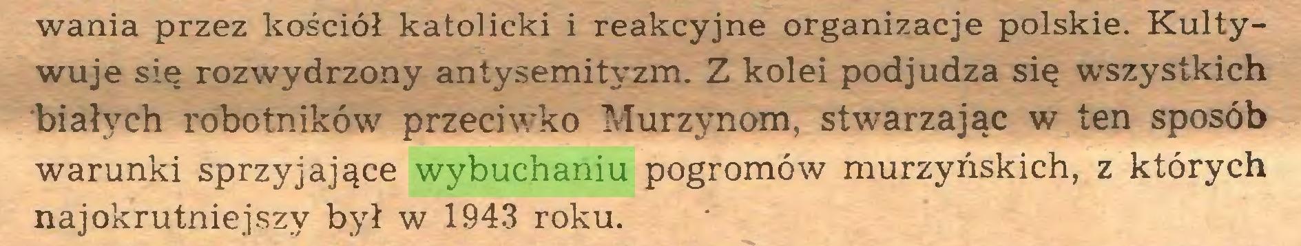 (...) wania przez kościół katolicki i reakcyjne organizacje polskie. Kultywuje się rozwydrzony antysemityzm. Z kolei podjudza się wszystkich białych robotników przeciwko Murzynom, stwarzając w ten sposób warunki sprzyjające wybuchaniu pogromów murzyńskich, z których najokrutniejszy był w 1943 roku...