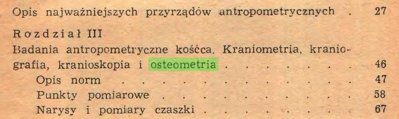 (...) Opis najważniejszych przyrządów antropometrycznych . 27 Rozdział III Badania antropometryczne kośćca. Kraniometria, kraniografia, kranioskopia i osteometria 46 Opis norm 47 Punkty pomiarowe 58 Narysy i pomiary czaszki ... 67...
