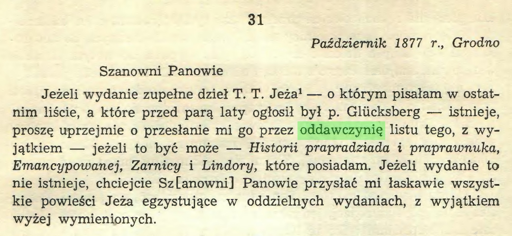 (...) 31 Październik 1877 r., Grodno Szanowni Panowie Jeżeli wydanie zupełne dzieł T. T. Jeża1 — o którym pisałam w ostatnim liście, a które przed parą laty ogłosił był p. Gliicksberg — istnieje, proszę uprzejmie o przesłanie mi go przez oddawczynię listu tego, z wyjątkiem — jeżeli to być może — Historii prapradziada i praprawnuka, Emancypowanej, Zamicy i Lindory, które posiadam. Jeżeli wydanie to nie istnieje, chciejcie Sz[anowni] Panowie przysłać mi łaskawie wszystkie powieści Jeża egzystujące w oddzielnych wydaniach, z wyjątkiem wyżej wymienionych...