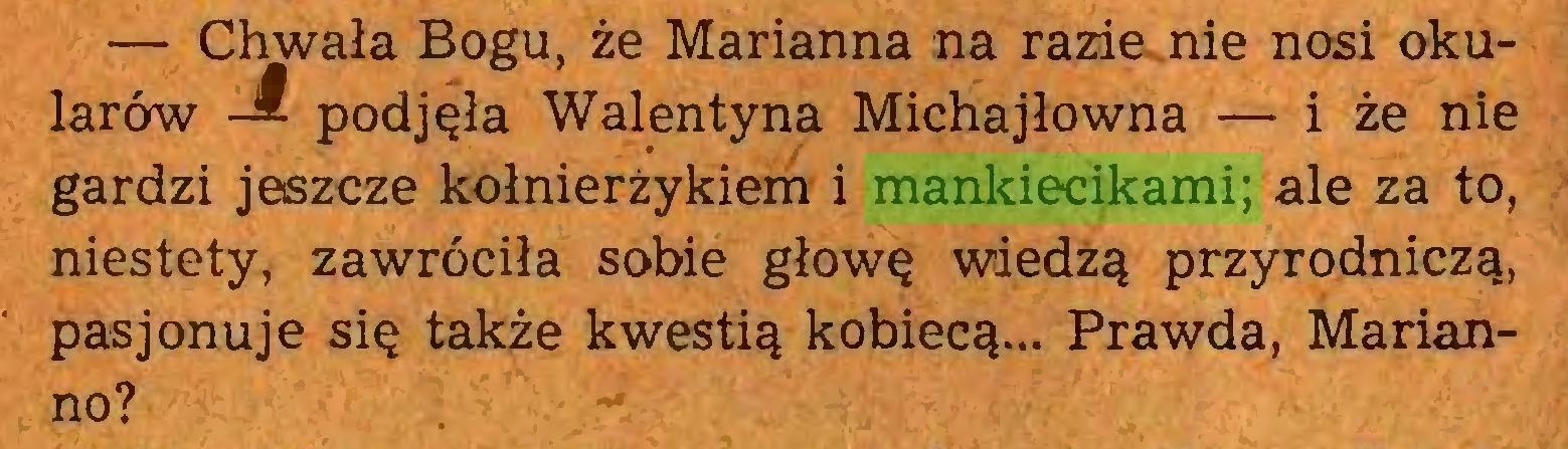 (...) — Chwała Bogu, że Marianna na razie nie nosi okularów -&■ podjęła Walentyna Michajłowna — i że nie gardzi jeszcze kołnierzykiem i mankiecikami; ale za to, niestety, zawróciła sobie głowę wiedzą przyrodniczą, pasjonuje się także kwestią kobiecą... Prawda, Marianno?...