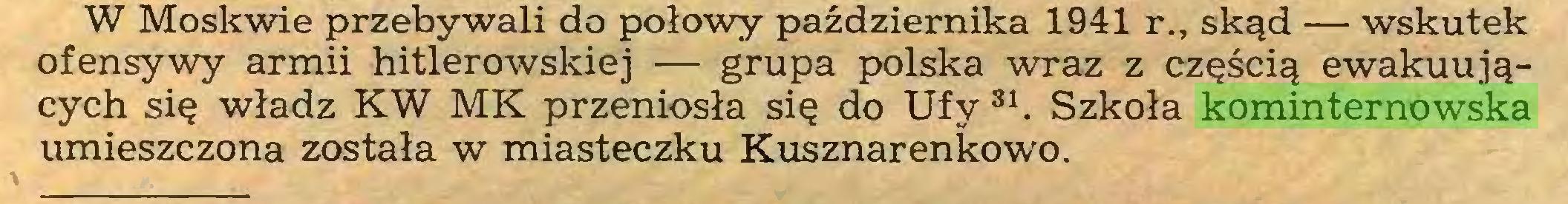 (...) W Moskwie przebywali do połowy października 1941 r., skąd — wskutek ofensywy armii hitlerowskiej — grupa polska wraz z częścią ewakuujących się władz KW MK przeniosła się do Ufy 31. Szkoła kominternowska umieszczona została w miasteczku Kusznarenkowo...