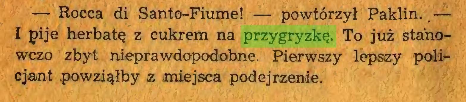 (...) — Rocca di Santo-Fiume! — powtórzył Paklin..— I pije herbatę z cukrem na przygryzkę. To już stanowczo zbyt nieprawdopodobne. Pierwszy lepszy policjant powziąłby z miejsca podejrzenie...