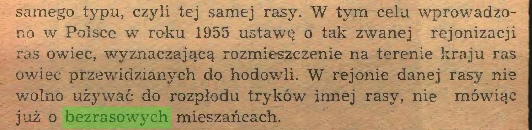 (...) samego typu, czyli tej samej rasy. W tym celu wprowadzono w Polsce w roku 1955 ustawrę o tak zwanej rejonizacji ras owiec, wyznaczającą rozmieszczenie na terenie kraju ras owiec przewidzianych do hodowdi. W rejonie danej rasy nie wolno używać do rozpłodu tryków innej rasy, nie mówiąc już o bezrasowych mieszańcach...