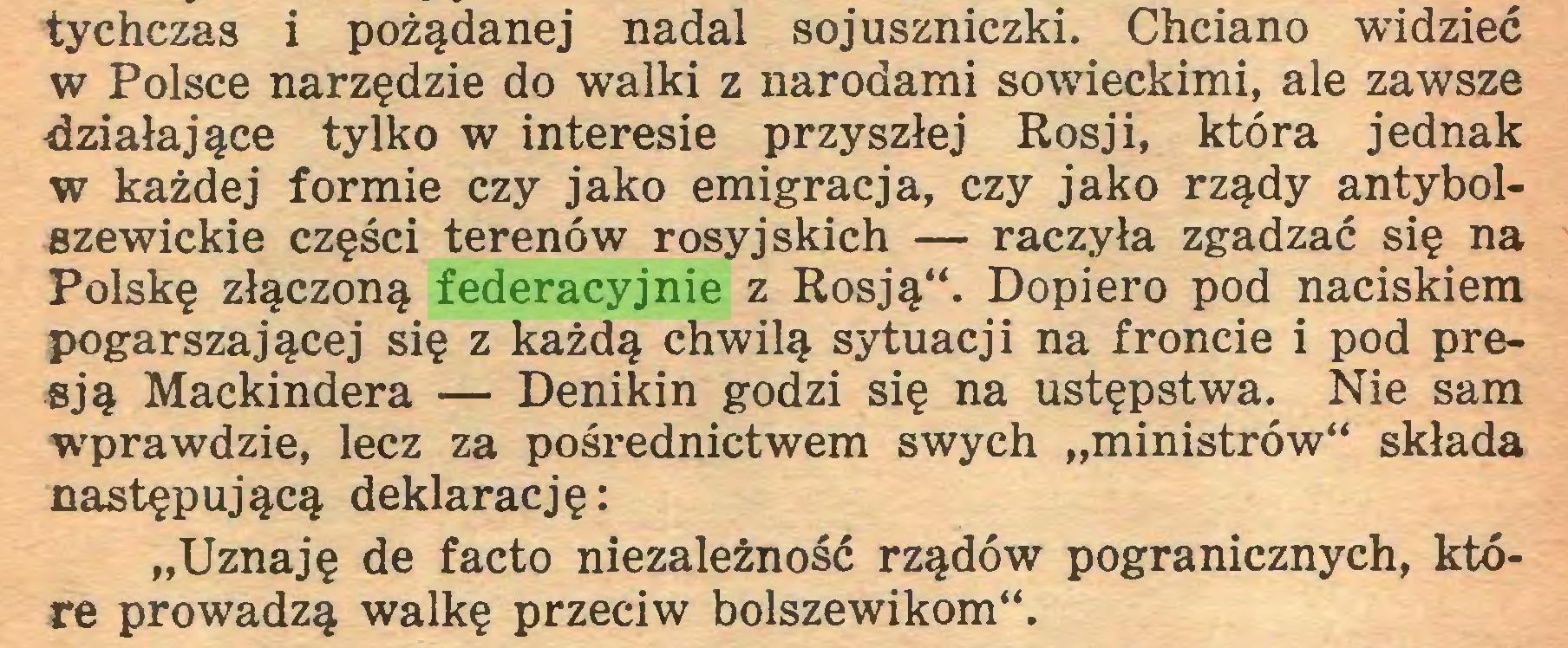 """(...) tychczas i pożądanej nadal sojuszniczki. Chciano widzieć w Polsce narzędzie do walki z narodami sowieckimi, ale zawsze działające tylko w interesie przyszłej Rosji, która jednak w każdej formie czy jako emigracja, czy jako rządy antybolszewickie części terenów rosyjskich — raczyła zgadzać się na Polskę złączoną federacyjnie z Rosją**. Dopiero pod naciskiem pogarszającej się z każdą chwilą sytuacji na froncie i pod presją Mackindera — Denikin godzi się na ustępstwa. Nie sam wprawdzie, lecz za pośrednictwem swych """"ministrów** składa następującą deklarację: """"Uznaję de facto niezależność rządów pogranicznych, które prowadzą walkę przeciw bolszewikom**..."""