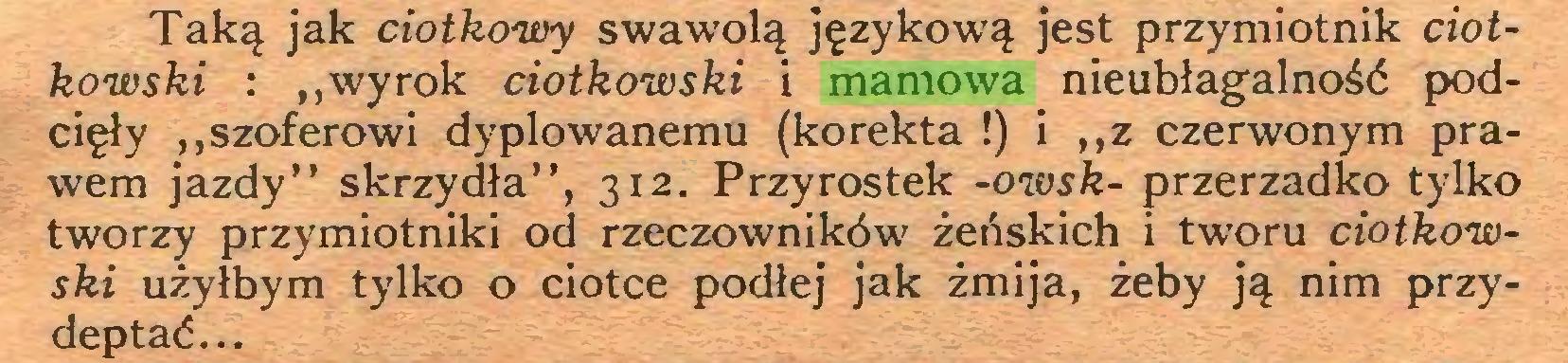 """(...) Taką jak ciotkowy swawolą językową jest przymiotnik Ciołkowski : """"wyrok Ciołkowski i mamowa nieubłagalność podcięły """"szoferowi dyplowanemu (korekta !) i """"z czerwonym prawem jazdy"""" skrzydła"""", 312. Przyrostek -owsk- przerzadko tylko tworzy przymiotniki od rzeczowników żeńskich i tworu Ciołkowski użyłbym tylko o ciotce podłej jak żmija, żeby ją nim przydeptać..."""