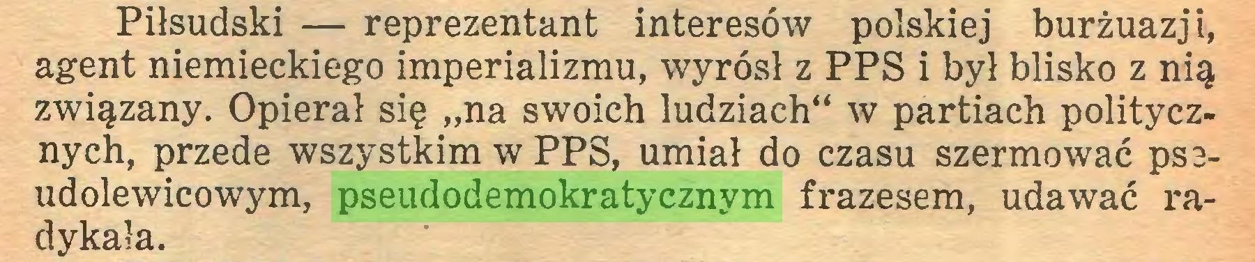 """(...) Piłsudski — reprezentant interesów polskiej burżuazji, agent niemieckiego imperializmu, wyrósł z PPS i był blisko z nią związany. Opierał się """"na swoich ludziach"""" w partiach politycznych, przede wszystkim w PPS, umiał do czasu szermować psaudolewicowym, pseudodemokratycznym frazesem, udawać radykała..."""