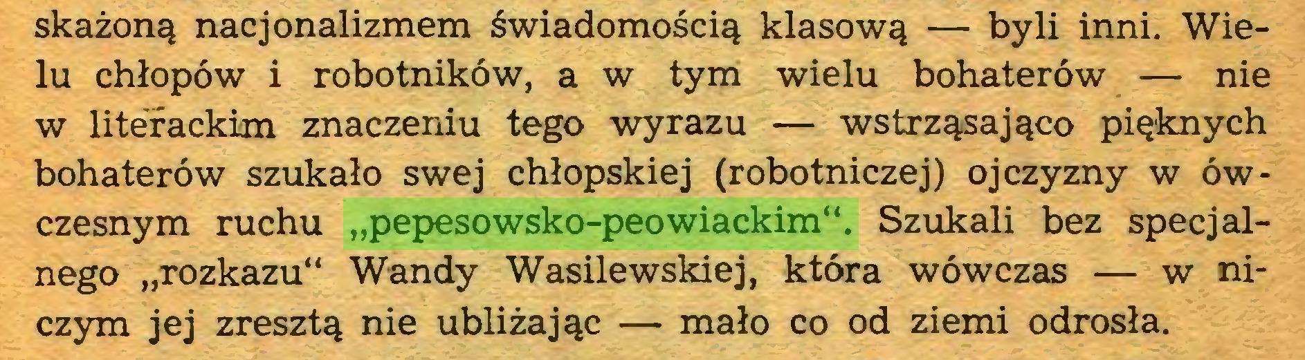 """(...) skażoną nacjonalizmem świadomością klasową — byli inni. Wielu chłopów i robotników, a w tym wielu bohaterów — nie w literackim znaczeniu tego wyrazu — wstrząsająco pięknych bohaterów szukało swej chłopskiej (robotniczej) ojczyzny w ówczesnym ruchu """"pepesowsko-peowiackim"""". Szukali bez specjalnego """"rozkazu"""" Wandy Wasilewskiej, która wówczas — w niczym jej zresztą nie ubliżając — mało co od ziemi odrosła..."""