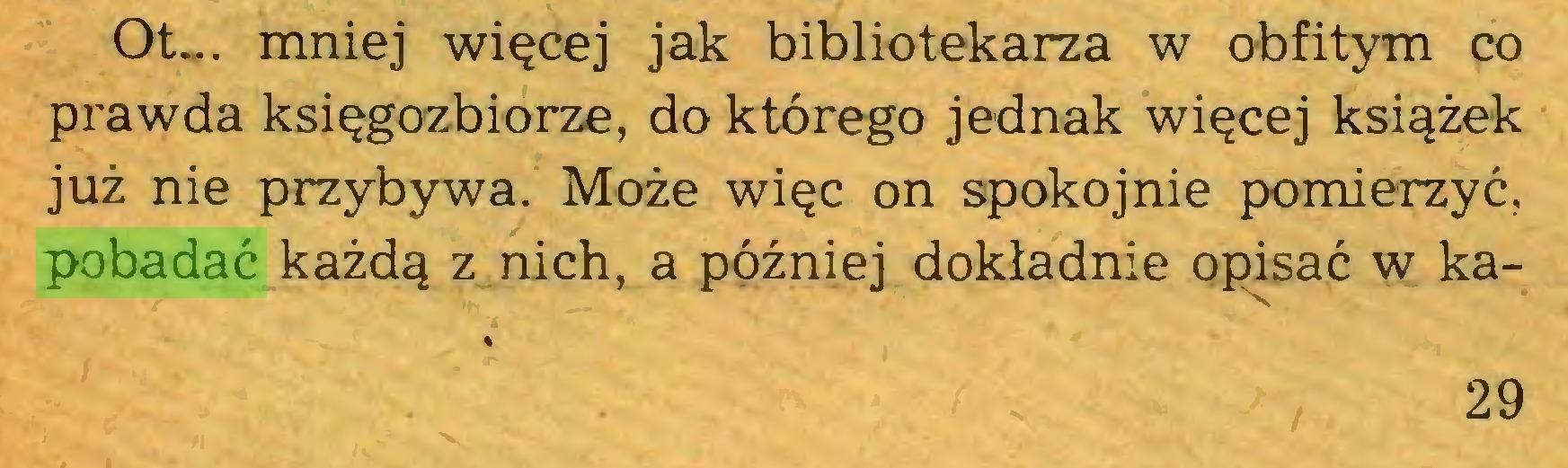 (...) Ot... mniej więcej jak bibliotekarza w obfitym co prawda księgozbiorze, do którego jednak więcej książek już nie przybywa. Może więc on spokojnie pomierzyć, pobadać każdą z nich, a później dokładnie opisać w ka29...