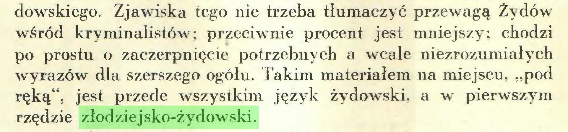"""(...) dowskiego. Zjawiska tego nie trzeba tłumaczyć przewagą Żydów wśród kryminalistów; przeciwnie procent jest mniejszy; chodzi po prostu o zaczerpnięcie potrzebnych a wcale niezrozumiałych wyrazów dla szerszego ogółu. Takim materiałem na miejscu, """"pod ręką'4, jest przede wszystkim język żydowski, a w pierwszym rzędzie złodziejsko-żydowski..."""