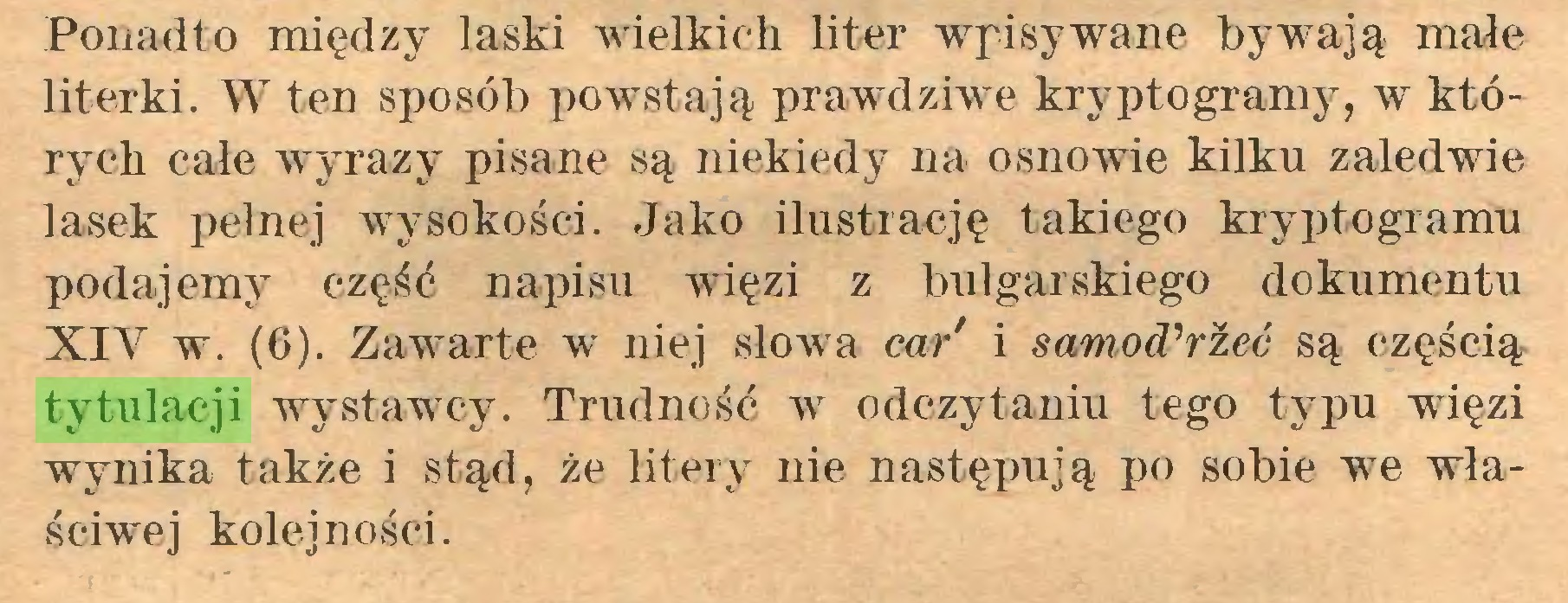 (...) Ponadto między laski wielkich liter wypisywane bywają małe literki. W ten sposób powstają prawdziwe kryptogramy, w których całe wyrazy pisane są niekiedy na osnowie kilku zaledwie lasek pełnej wysokości. Jako ilustrację takiego kryptogramu podajemy część napisu więzi z bułgarskiego dokumentu XIV w. (6). Zawarte w niej słowa car' i samotrzeć są częścią tytulacji wystawTcy. Trudność w7 odczytaniu tego typu więzi wynika także i stąd, że litery nie następują po sobie we właściwej kolejności...