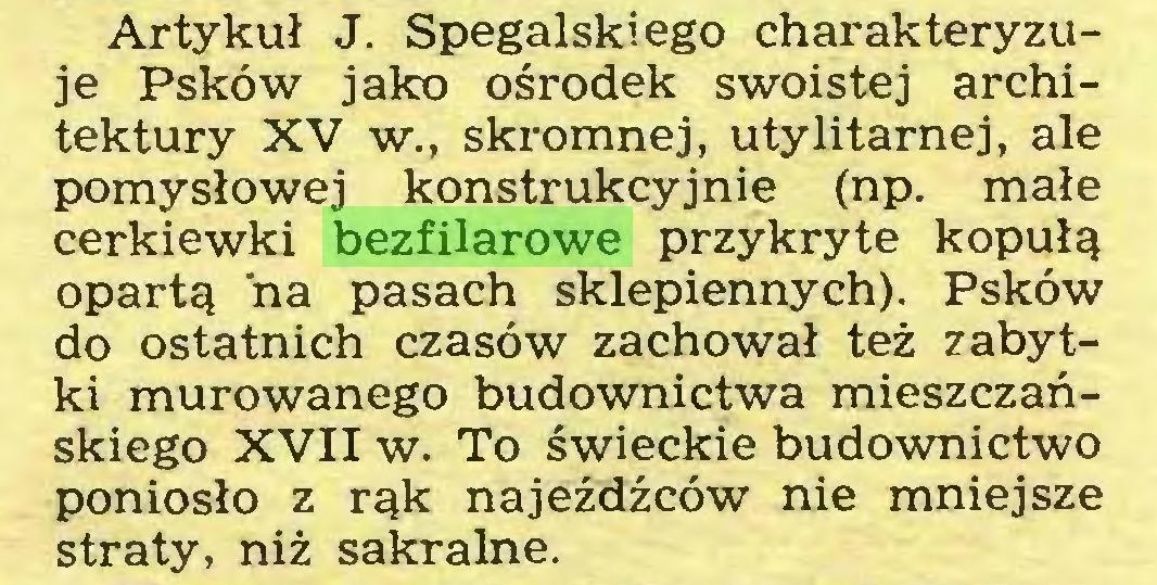 (...) Artykuł J. Spegalskiego charakteryzuje Psków jako ośrodek swoistej architektury XV w., skromnej, utylitarnej, ale pomysłowej konstrukcyjnie (np. małe cerkiewki bezfilarowe przykryte kopułą opartą ńa pasach sklepiennych). Psków do ostatnich czasów zachował też zabytki murowanego budownictwa mieszczańskiego XVII w. To świeckie budownictwo poniosło z rąk najeźdźców nie mniejsze straty, niż sakralne...