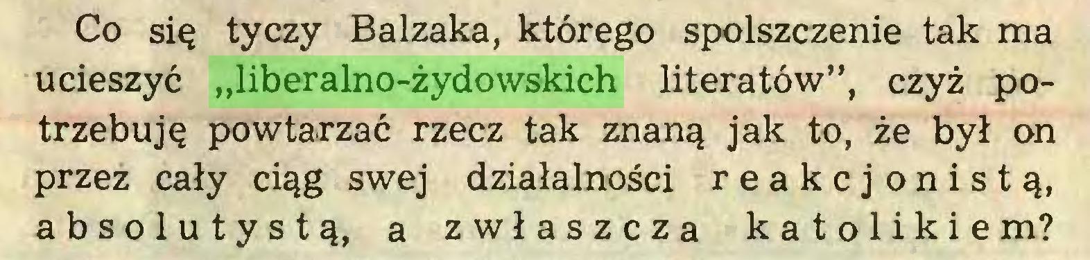 """(...) Co się tyczy Balzaka, którego spolszczenie tak ma ucieszyć """"liberalno-żydowskich literatów"""", czyż potrzebuję powtarzać rzecz tak znaną jak to, że był on przez cały ciąg swej działalności reakcjonistą, absolutystą, a zwłaszcza katolikiem?..."""