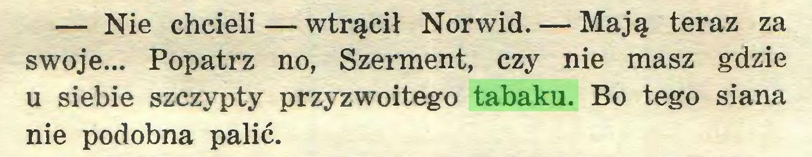 (...) — Nie chcieli — wtrącił Norwid. — Mają teraz za swoje... Popatrz no, Szerment, czy nie masz gdzie u siebie szczypty przyzwoitego tabaku. Bo tego siana nie podobna palić...