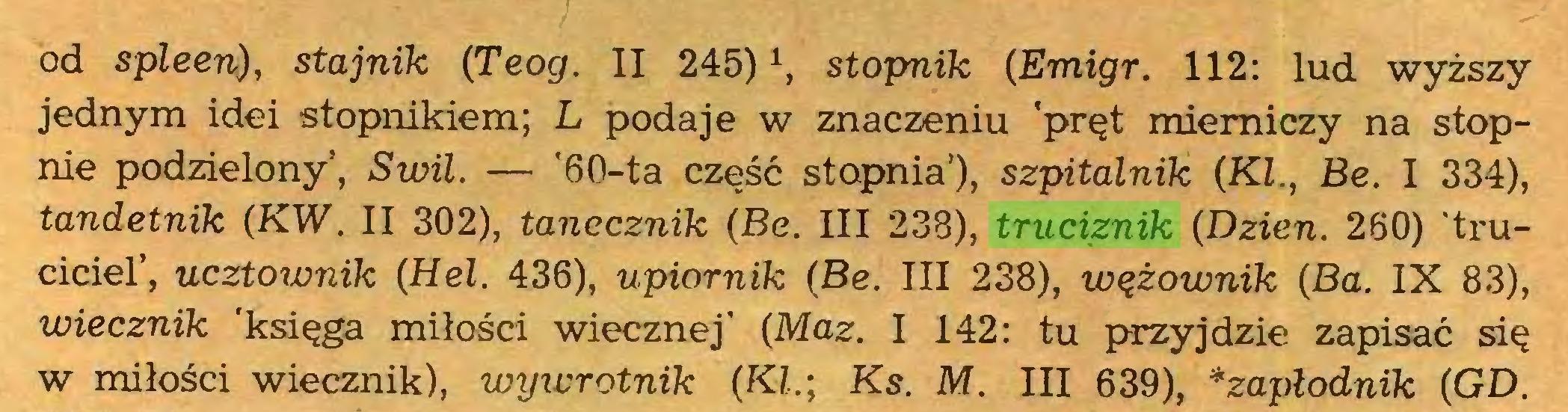 (...) od spleen), stajnik (Teog. II 245)ł, stopnik (Emigr. 112: lud wyższy jednym idei stopnikiem; L podaje w znaczeniu 'pręt mierniczy na stopnie podzielony, Swil. — '60-ta część stopnia'), szpitalnik (KI., Be. I 334), tandetnik (KW. II 302), tanecznik (Be. III 238), truciznik (Dzień. 260) 'truciciel', ucztownik (Hel. 436), upiornik (Be. III 238), wążownik (Ba. IX 83), wiecznik 'księga miłości wiecznej' (Maz. I 142: tu przyjdzie zapisać się w miłości wiecznik), wywrotnik (KI.; Ks. M. III 639), *zapłodnik (GD...