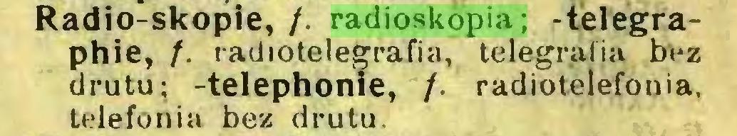 (...) Radio-skopie, /. radioskopia; -télégraphié, /. radiotelegrafia, telegrafia bez drutu; -telephonie, /. radiotelefonia, telefonia bez drutu...