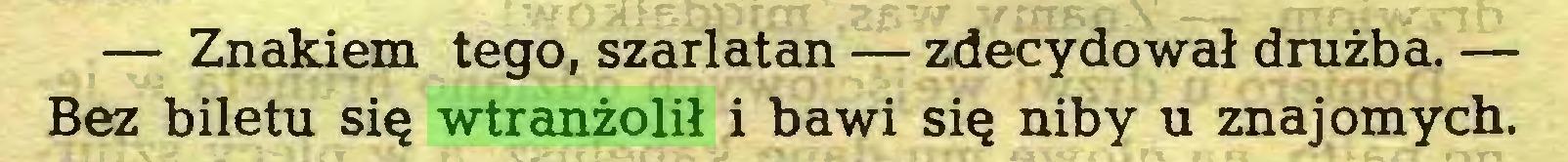 (...) — Znakiem tego, szarlatan — zdecydował drużba. — Bez biletu się wtranżolił i bawi się niby u znajomych...
