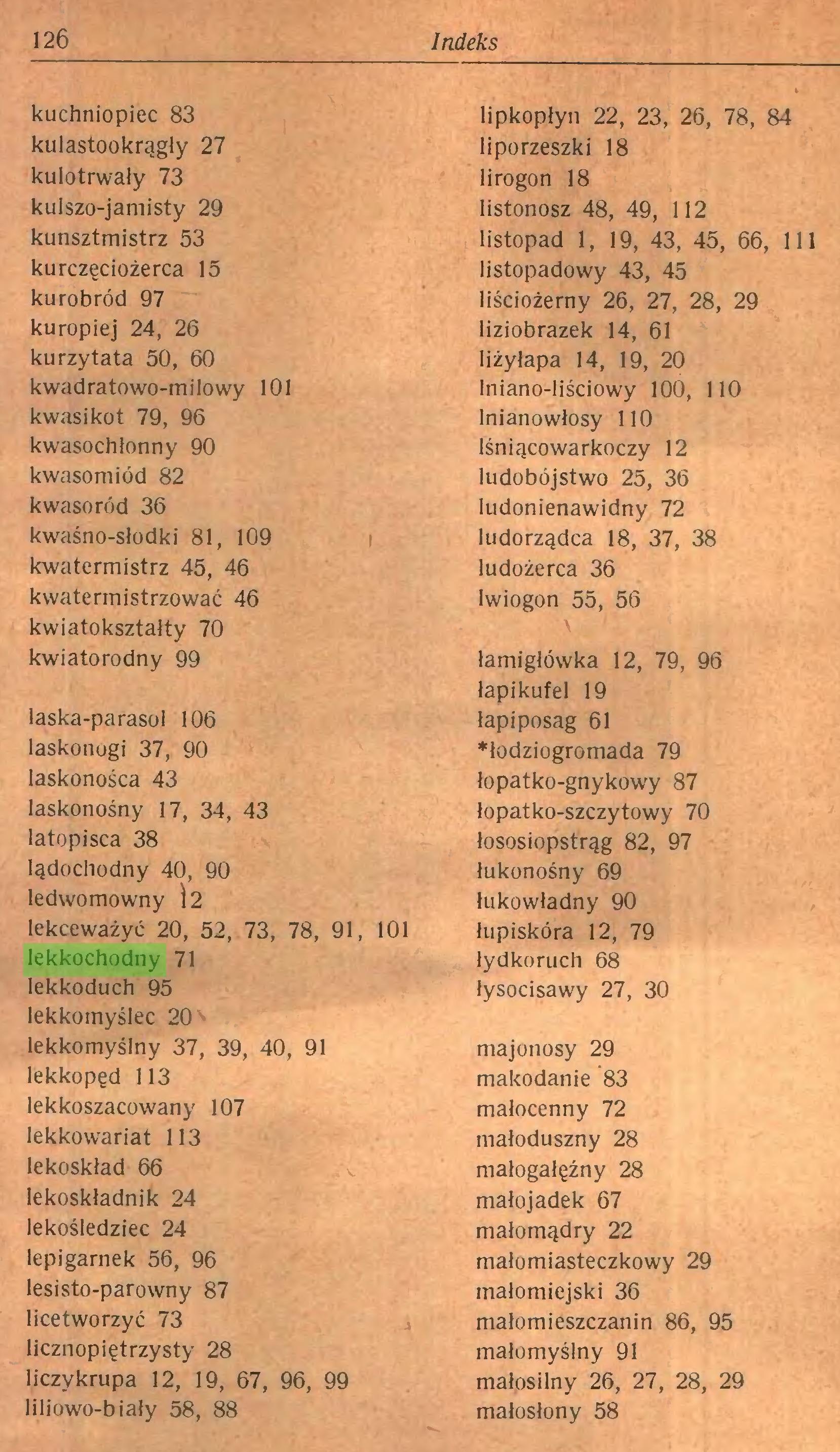 (...) 126 Indeks kuchniopiec 83 kulastookrągły 27 kulotrwały 73 kulszo-jamisty 29 kunsztmistrz 53 kurczęciożerca 15 kurobród 97 kuropiej 24, 26 kurzytata 50, 60 kwadratowo-milowy 101 kwasi kot 79, 96 kwasochłonny 90 kwasom i ód 82 kwasoród 36 kwaśno-słodki 81, 109 kwatermistrz 45, 46 kwatermistrzować 46 kwiatoksztalty 70 kwiatorodny 99 laska-parasol 106 laskonogi 37, 90 laskonośca 43 laskonośny 17, 34, 43 latopisca 38 lądochodny 40, 90 ledwo mowny i 2 lekceważyć 20, 52, 73, 78, 91, 101 lekkochodny 71 lekkoduch 95 lekkomyślec 20 lekkomyślny 37, 39, 40, 91 lekkopęd 113 lekkoszacowany 107 lekkowariat 113 lekoskład 66 lekoskładnik 24 lekośledziec 24 lepigarnek 56, 96 lesisto-parowny 87 licetworzyć 73 licznopiętrzysty 28 liczykrupa 12, 19, 67, 96, 99 liliowo-biały 58, 88 lipkopłyn 22, 23, 26, 78, 84 liporzeszki 18 lirogon 18 listonosz 48, 49, 112 listopad 1, 19, 43, 45, 66, 111 listopadowy 43, 45 liściożerny 26, 27, 28, 29 liziobrazek 14, 61 Iiżylapa 14, 19, 20 Iniano-liściowy 100, 110 lnianowłosy 110 lśniącowarkoczy 12 ludobójstwo 25, 36 ludonienawidny 72 ludorządca 18, 37, 38 ludożerca 36 Iwiogon 55, 56 łamigłówka 12, 79, 96 łapikufel 19 łapiposag 61 ♦łodziogromada 79 łopatko-gnykowy 87 łopatko-szczytowy 70 łososiopstrąg 82, 97 łukonośny 69 łukowładny 90 łupiskóra 12, 79 łydkoruch 68 łysocisawy 27, 30 majonosy 29 makodanie 83 małocenny 72 małoduszny 28 małogałęźny 28 małojadek 67 małomądry 22 małomiasteczkowy 29 małomiejski 36 małomieszczanin 86, 95 małomyślny 91 małosilny 26, 27, 28, 29 małosłony 58...