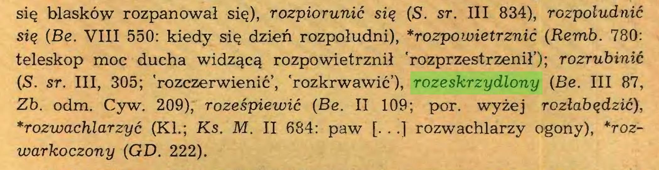 (...) się blasków rozpanował się), rozpiorunić się (S. sr. III 834), rozpoludnić się (Be. VIII 550: kiedy się dzień rozpołudni), *rozpowietrznić (Remb. 780: teleskop moc ducha widzącą rozpowietrznił 'rozprzestrzenił'); rozrubinić (S. sr. III, 305; 'rozczerwienić', 'rozkrwawić'), rozeskrzydlony (Be. III 87, Zb. odm. Cyw. 209), roześpiewić (Be. II 109; por. wyżej rozłabędzić), *rozwachlarzyć (KI.; Ks. M. II 684: paw [. . .] rozwachlarzy ogony), *rozwarkoczony (GD. 222)...