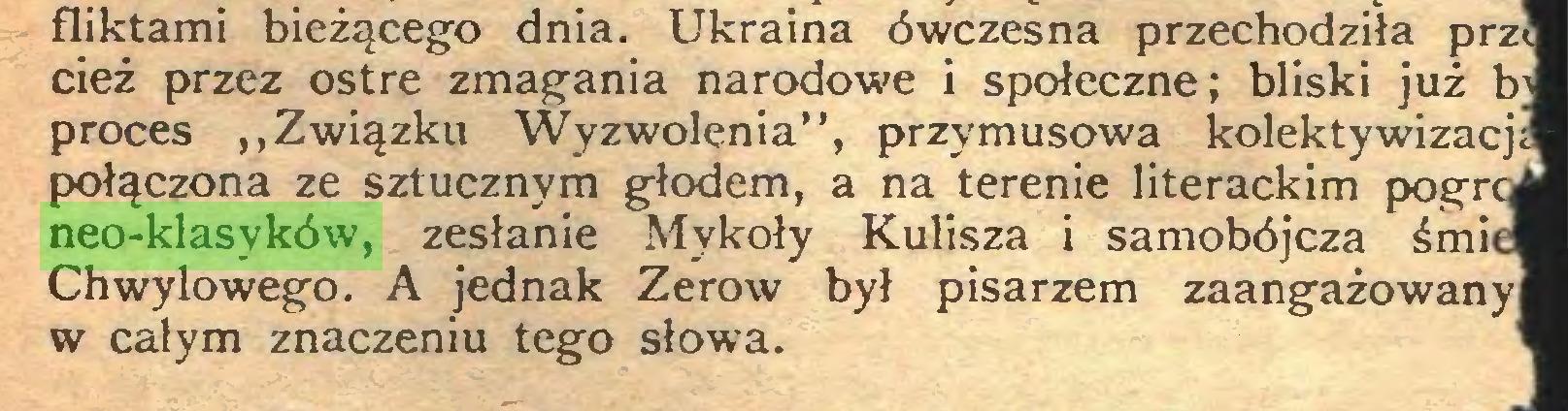 """(...) fliktami bieżącego dnia. Ukraina ówczesna przechodziła prz cięż przez ostre zmagania narodowe i społeczne; bliski już b proces """"Związku Wyzwolenia"""", przymusowa kolektywizacj połączona ze sztucznym głodem, a na terenie literackim pogr neo-klasyków, zesłanie Mykoły Kulisza i samobójcza śmi Chwylowego. A jednak Zerow był pisarzem zaangażowany w całym znaczeniu tego słowa..."""