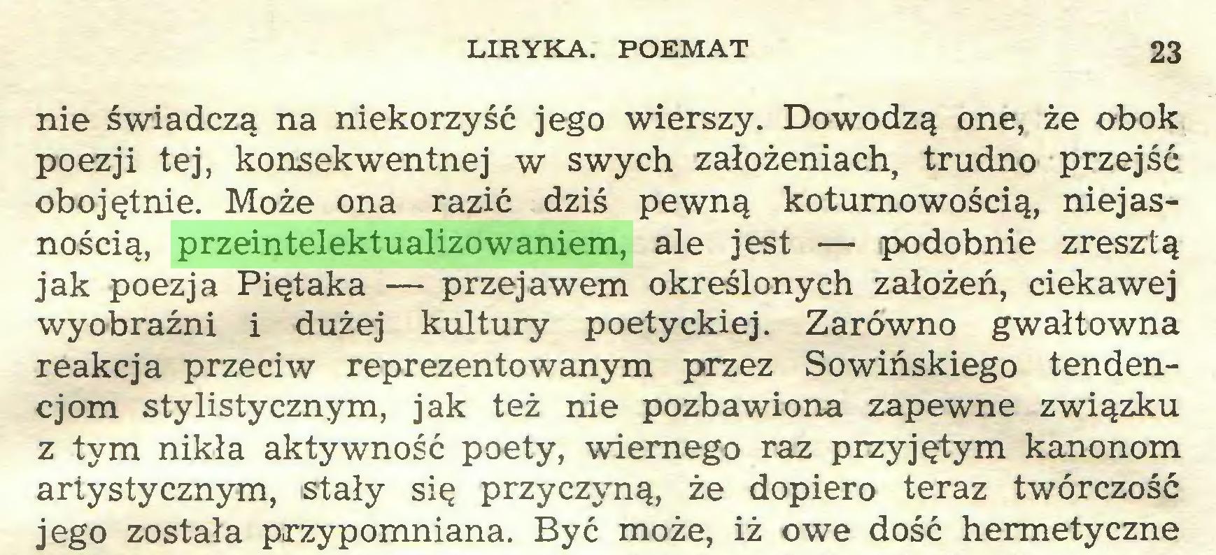 (...) LIRYKA. POEMAT 23 nie świadczą na niekorzyść jego wierszy. Dowodzą one, że obok poezji tej, konsekwentnej w swych założeniach, trudno przejść obojętnie. Może ona razić dziś pewną koturnowością, niejasnością, przeintelektualizowaniem, ale jest — podobnie zresztą jak poezja Piętaka — przejawem określonych założeń, ciekawej wyobraźni i dużej kultury poetyckiej. Zarówno gwałtowna reakcja przeciw reprezentowanym przez Sowińskiego tendencjom stylistycznym, jak też nie pozbawiona zapewne związku z tym nikła aktywność poety, wiernego raz przyjętym kanonom artystycznym, stały się przyczyną, że dopiero teraz twórczość jego została przypomniana. Być może, iż owe dość hermetyczne...