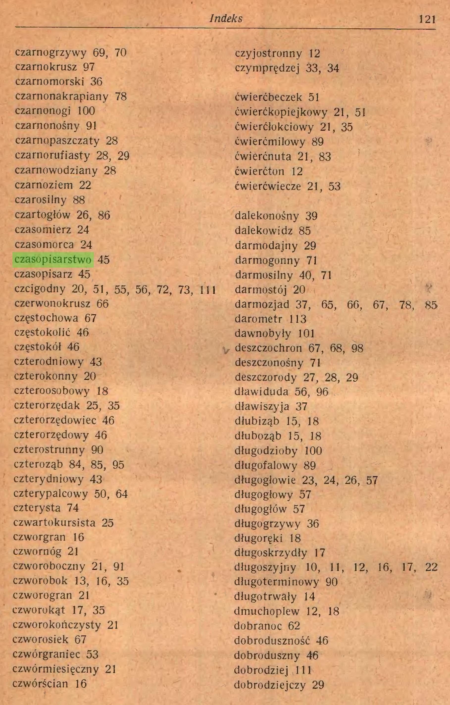 (...) Indeks 121 czarnogrzywy 69, 70 czarnokrusz 97 czarnomorski 36 czarnonakrapiany 78 czarnonogi 100 czarnonośny 91 czarnopaszczaty 28 czarnorufiasty 28, 29 czarnowodziany 28 czarnoziem 22 czarosilny 88 czartogłów 26, 86 czasomierz 24 czasomorca 24 czasopisarstwo 45 czasopisarz 45 czcigodny 20, 51, 55, 56, 72, 73, 111 czerwonokrusz 66 Częstochowa 67 częstokolić 46 częstokół 46 czterodniowy 43 czterokonny 20 czteroosobowy 18 czterorzędak 25, 35 czterorzędowiec 46 czterorzędowy 46 czterostrunny 90 czteroząb 84, 85, 95 czterydniowy 43 czterypalcowy 50, 64 czterysta 74 czwartokursista 25 czworgran 16 czwornóg 21 czworoboczny 21, 91 czworobok 13, 16, 35 czworogran 21 czworokąt 17, 35 czworokończysty 21 czworosiek 67 czwórgraniec 53 czwórmiesięczny 21 czwórścian 16 czyjostronny 12 czymprędzej 33, 34 ćwierćbeczek 51 ćwierćkopiejkowy 21, 51 ćwierćłokciowy 21, 35 ćwierćmilowy 89 ćwierćnuta 21, 83 ćwierćton 12 ćwierćwiecze 21, 53 dalekonośny 39 dalekowidz 85 darmodajny 29 darmogonny 71 darmosilny 40, 71 darmostój 20 darmozjad 37, 65, 66, 67, 78, 85 darometr 113 dawno były 101 deszczochron 67, 68, 98 deszczonośny 71 deszczorody 27, 28, 29 dławiduda 56, 96 dławi szyj a 37 dłubiząb 15, 18 dłuboząb 15, 18 długodzioby 100 długofalowy 89 długogłowie 23, 24, 26, 57 długogłowy 57 długogłów 57 długogrzywy 36 długoręki 18 długoskrzydły 17 długoszyjny 10, 11, 12, 16, 17, 22 długoterminowy 90 długotrwały 14 dmuchoplew 12, 18 dobranoc 62 dobroduszność 46 dobroduszny 46 dobrodziej 111 dobrodziejczy 29...