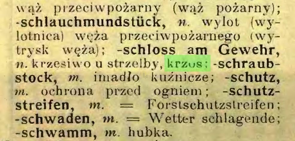 (...) wąż przeciwpożarny (wąż pożarny); -Schlauchmundstück, n. wylot (wylotniea) węża przeciwpożarnego (wytrysk węża); -schloss am Gewehr, n. krzesiwo u strzelby, krzos; -Schraubstock, m. imadło kuźnicze; -schütz, m. ochrona przed ogniem; -Schutzstreifen, m. = Forstschutzslreifen; -Schwaden, tn. = Wetter schlagende; -schwamm, m. hubka...