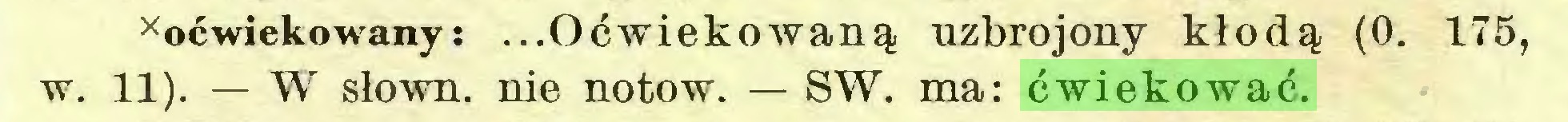 (...) xoćwiekowany : ...Oćwiekowaną uzbrojony kłodą (0. 175, w. 11). — W słown. nie notow. — SW. ma: ćwiekować...