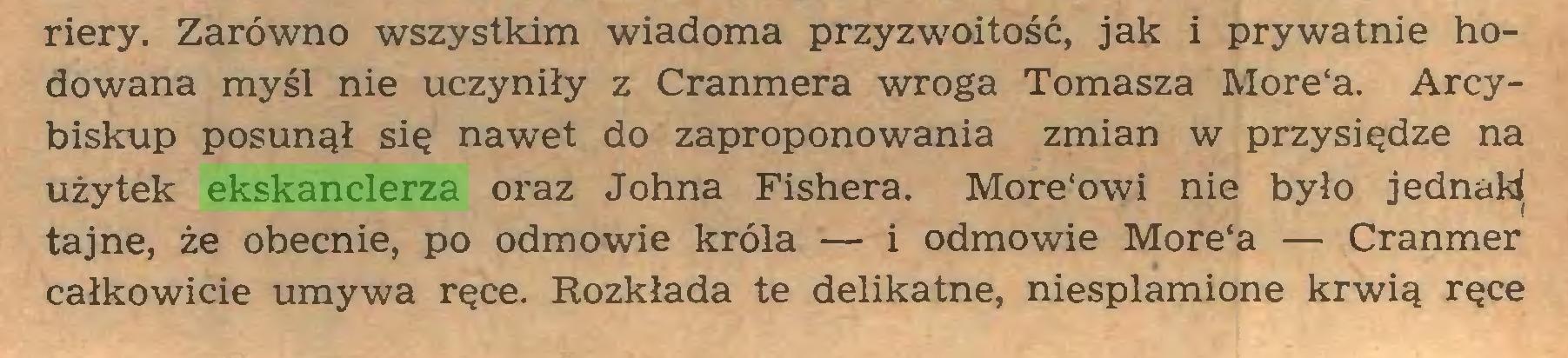 (...) riery. Zarówno wszystkim wiadoma przyzwoitość, jak i prywatnie hodowana myśl nie uczyniły z Cranmera wroga Tomasza More'a. Arcybiskup posunął się nawet do zaproponowania zmian w przysiędze na użytek ekskanclerza oraz Johna Fishera. More'owi nie było jednaW tajne, że obecnie, po odmowie króla — i odmowie More'a — Cranmer całkowicie umywa ręce. Rozkłada te delikatne, niesplamione krwią ręce...